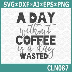 CLN087 A Day Without Coffee Is A day Wasted by CraftyLittleNodes