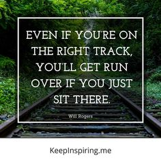 """Even if you're on the right track, you'll get run over if you just sit there."" (Will Rogers)"