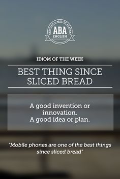"English #idiom ""Best thing since sliced bread"" is referred to a good invention or innovation; a good idea or plan."