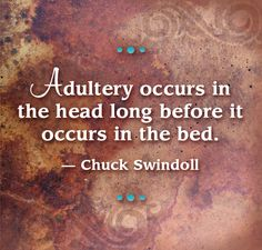 Adultery occurs in the head long before it occurs in the bed. --Chuck Swindoll