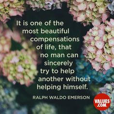 It is one of the most beautiful compensations of life, that no man can sincerely try to help another without helping himself.