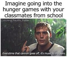Imagine going into the Hunger Games with your classmates from school. Every time that cannon goes off, it's music to my ears. The Hunger Games: Catching Fire. Hunger Games Memes, Hunger Games Fandom, The Hunger Games, Hunger Games Trilogy, Funny Relatable Memes, Funny Jokes, Hilarious, Funny Facts, Jenifer Lawrence