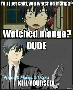 Watched manga... really?Manga is for reading, Anime is for watching. NO OTAKU IS THAT STUPID, RIGHT?