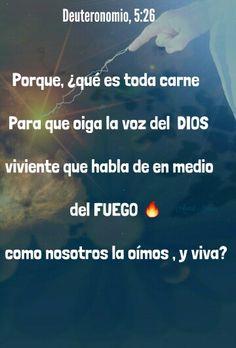 Deuteronomio, 5:26 - Porque, ¿qué es toda carne, para que oiga la voz del Dios viviente que habla de en medio del fuego, como nosotros la oímos , y viva?