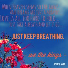 Just keep breathing - We the Kings  Absolutely in love with them!