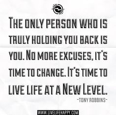 The only person who is truly holding you back is you. No more excuses, it's time to change. It's time to live life at a new level. Tony Robbins quote (Taking The Next Step Quotes) Servant Leadership, Leader In Me, Robert Kiyosaki, John Maxwell, The Words, Zig Ziglar, Steve Jobs, Great Quotes, Quotes To Live By