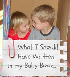 What I Should Have Written in My Babies' Baby Books...good site. I love the idea of writing down all the little memories!