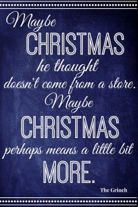 """""""Maybe Christmas he thought doesn't come from a box.  Maybe Christmas perhaps means a little bit more.""""  The Grinch"""