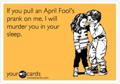 My sentiments EXACTLY. I really, really, really despise April Fool's day.