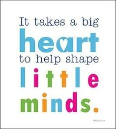 It takes a big heart to help shape little minds.