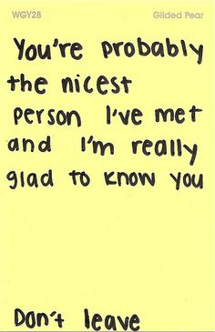 you're probably the nicest person I've met and I'm really glad to know know you #love