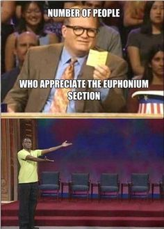 """Actually there's an anime coming out called """"Sound! Euphonium!"""" and I'm so excited because we're finally getting the attention we deserve!!! The main character plays the Euph!! Look it up I'm so stoked!"""
