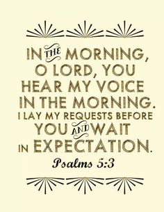 "spiritualinspiration: ""In the morning, O Lord, You hear my voice; in the morning I lay my requests before You and wait in expectation"" (Psalm5:3)"
