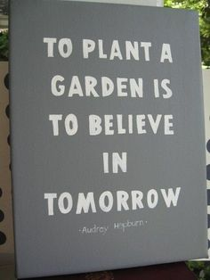 to plant a garden is to believe in tomorrow - Audrey Hepburn via http://quote-book.tumblr.com/page/5