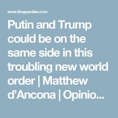 Putin and Trump could be on the same side in this troubling new world order | Matthew d'Ancona | Opinion | The Guardian