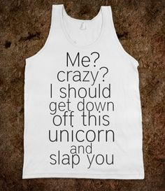 I should get down off this unicorn and slap you. Hahahaha!!