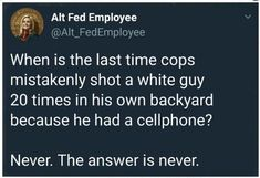 The answer is NEVER!  .... THIS is known as #WhitePrivilege ! .... remember, just because something isnt a problem for YOU, doesn't mean the problem doesn't exist.  #WakeUp