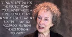 """If you're waiting for the perfect moment, you'll never write a thing because it will never arrive. I have no routine. I have no foolproof anything. There's nothing foolproof."" 16 Profound Margaret Atwood Quotes That Will Enlighten You About The World Writing Advice, Writing Skills, Images And Words, Margaret Atwood, Word Up, Literature, Writer, Inspirational Quotes, In This Moment"