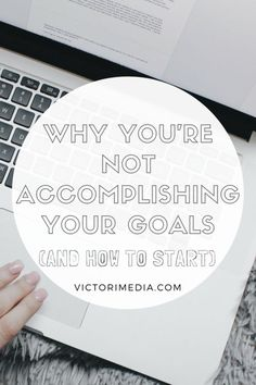 Why You're Not Accomplishing Your Goals (and How to Start) goal setting, entrepreneur, new year's resolutions, goals