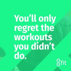 You'll only regret the workouts you didn't do