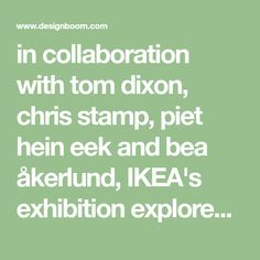 in collaboration with tom dixon, chris stamp, piet hein eek and bea åkerlund, IKEA's exhibition explores themes of fashion, art and even 3D printing.
