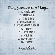 Things money cannot buy Things money can't buy... 1. Manners 2. Morals 3. Respect 4. Character 5. Common sense 6. Trust 7. Patience 8. Class 9. Integrity 10. Love — Unknown Author