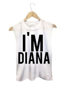 why, yes I am! You won't forget my name if I where this shirt, right?? I'm Diana Muscle tank - Fresh-tops.com