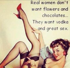 Real women don't want flowers and chocolates. They want vodka and great sex!