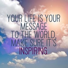 Your life is your message to the world. Make sure it is inspiring.
