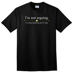 I'm Not Arguing. I'm Simply Explaining Why I'm Right. T-Shirt - $7.99. https://www.tanga.com/deals/a8aaffcd861/i-m-not-arguing-i-m-simply-explaining-why-i-m-right-t-shirt