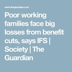 Poor working families face big losses from benefit cuts, says IFS | Society | The Guardian