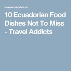 10 Ecuadorian Food Dishes Not To Miss - Travel Addicts