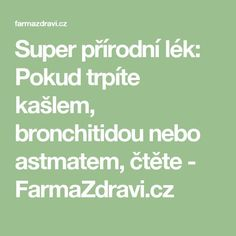 Super přírodní lék: Pokud trpíte kašlem, bronchitidou nebo astmatem, čtěte - FarmaZdravi.cz Natural Remedies, Math Equations, Health, Nature, Medicine, Anatomy, Naturaleza, Health Care, Natural Home Remedies