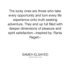 """Sameh Elsayed - """"The lucky ones are those who take every opportunity and turn every life experience..."""". life, truth, pleasure, adventure, spirituality, experience, opportunities, satisfaction, dimensions, experience-plus, human-development, joumana-ezz, noha-abdel-hameed, adam-elsayedtood, rania-rageh"""