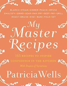 My Master Recipes: 165 Recipes to Inspire Confidence in the Kitchen with Dozens of Variations by Patricia Wells