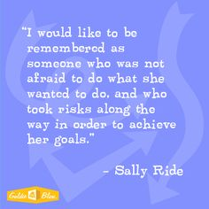 "Sally Ride ""I would like to be remembered as someone who was not afraid to do what she wanted to do, and who took risks along the way in order to achieve her goal"" #inspiration #STEM #goldie-isms"