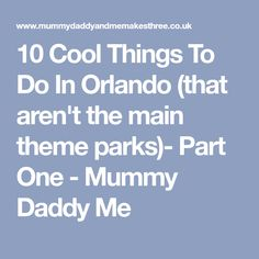 10 Cool Things To Do In Orlando (that aren't the main theme parks)- Part One - Mummy Daddy Me