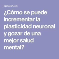 ¿Cómo se puede incrementar la plasticidad neuronal y gozar de una mejor salud mental?