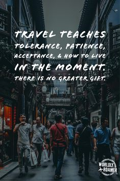 Travel teaches tolerance patience acceptance & how to live in the moment. There is no greater gif Best Travel Quotes, Best Quotes, Adventure Quotes, Adventure Travel, Travel Words, Solo Travel, True Quotes, Trip Planning, In This World