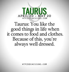Taurus: You like the good things in life when it comes to food and clothes. Because of this, you're always well dressed. - WTF Zodiac Signs Daily Horoscope!