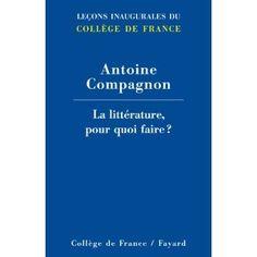 La littérature pou quoi faire ? Antoine Compagnon, Fayard, 2007, 76 p.Conférence sur la valeur et l'utilité de la littérature moderne et contemporaine dans la société et la culture actuelles. Cote : 801 COM
