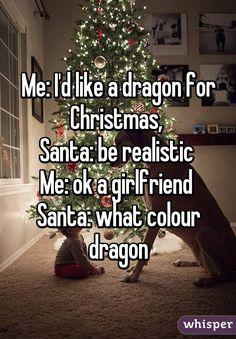 Me: I'd like a dragon for Christmas,  Santa: be realistic  Me: ok a girlfriend  Santa: what colour dragon