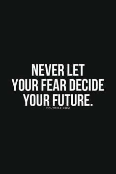 Never let fear decide your future More