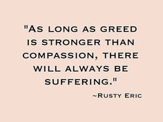 As long as greed is stronger than compassion, there will always be suffering. Rusty Eric