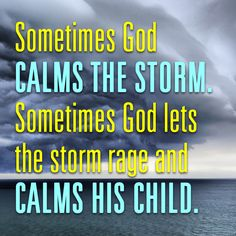 Sometimes God calms the storm. Sometimes God lets the storm rage and calms His child.