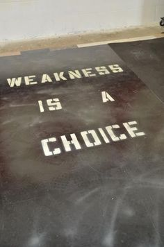 Weakness is a choice. More