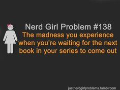 Nerd Girl Problem #138: The madness you experience when you're waiting for the next book in your series to come out.
