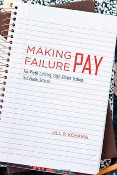 Making Failure Pay: For-Profit Tutoring, High-Stakes Testing, and Public Schools by Jill P. Koyama. $14.84. Publisher: University Of Chicago Press (August 30, 2010). 192 pages