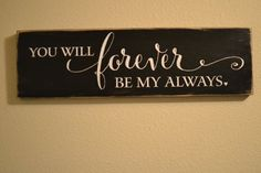You will forever be my always    This wood sign is approximately 20 wide x 5.5 tall and featured in BLACK & WHITE. I use high quality pine wood and