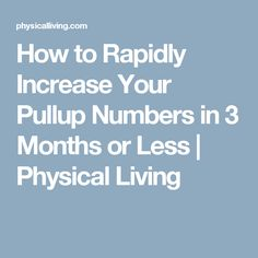 How to Rapidly Increase Your Pullup Numbers in 3 Months or Less | Physical Living